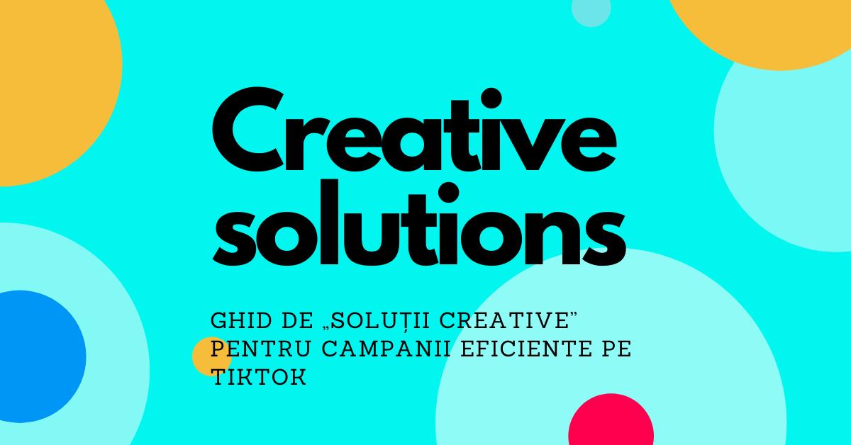 """Ghid de """"Soluții creative"""" pentru campanii eficiente pe TikTok"""